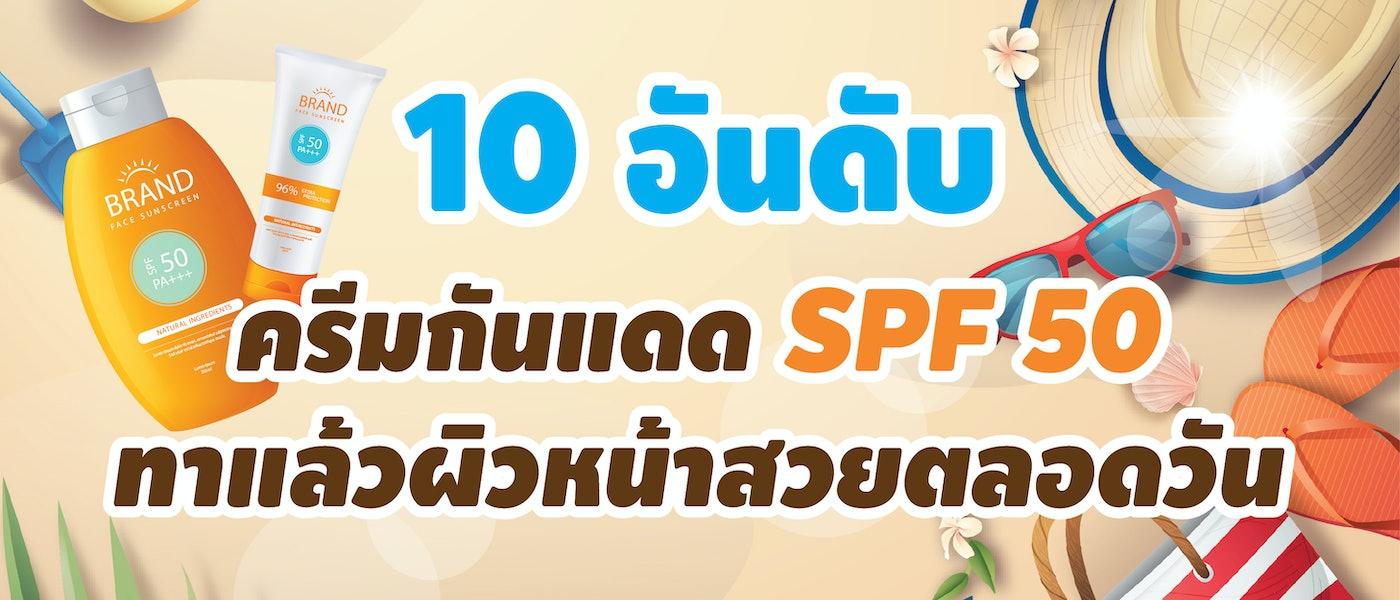 10 ครีมกันแดด SPF50+ ตัวไหนดี ปกป้องผิวสวย ให้หน้าใสได้ตลอดทั้งวัน