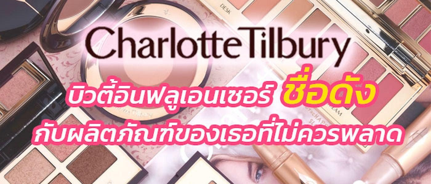 Charlotte Tilbury บิวตี้อินฟลูเอนเซอร์ชื่อดัง กับ 8 ผลิตภัณฑ์ของเธอที่ไม่ควรพลาด