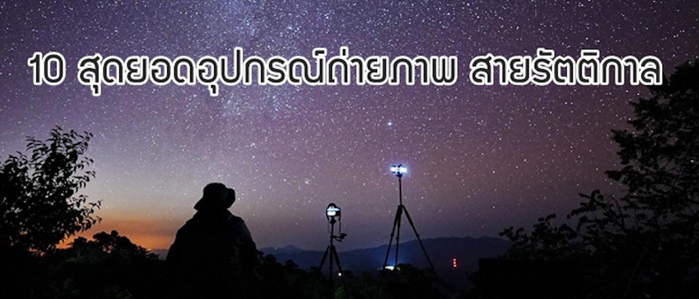 10 สุดยอดอุปกรณ์ถ่ายภาพ สายรัตติกาล ถ่ายภาพกลางคืนได้สวยเหมือนถ่ายกลางวัน