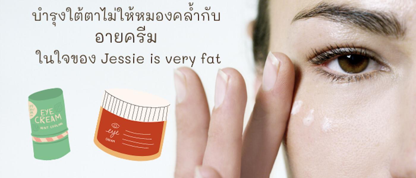 บำรุงใต้ตาไม่ให้หมองคล้ำกับ 8 อันดับ อายครีม ในใจของ Jessie is very fat