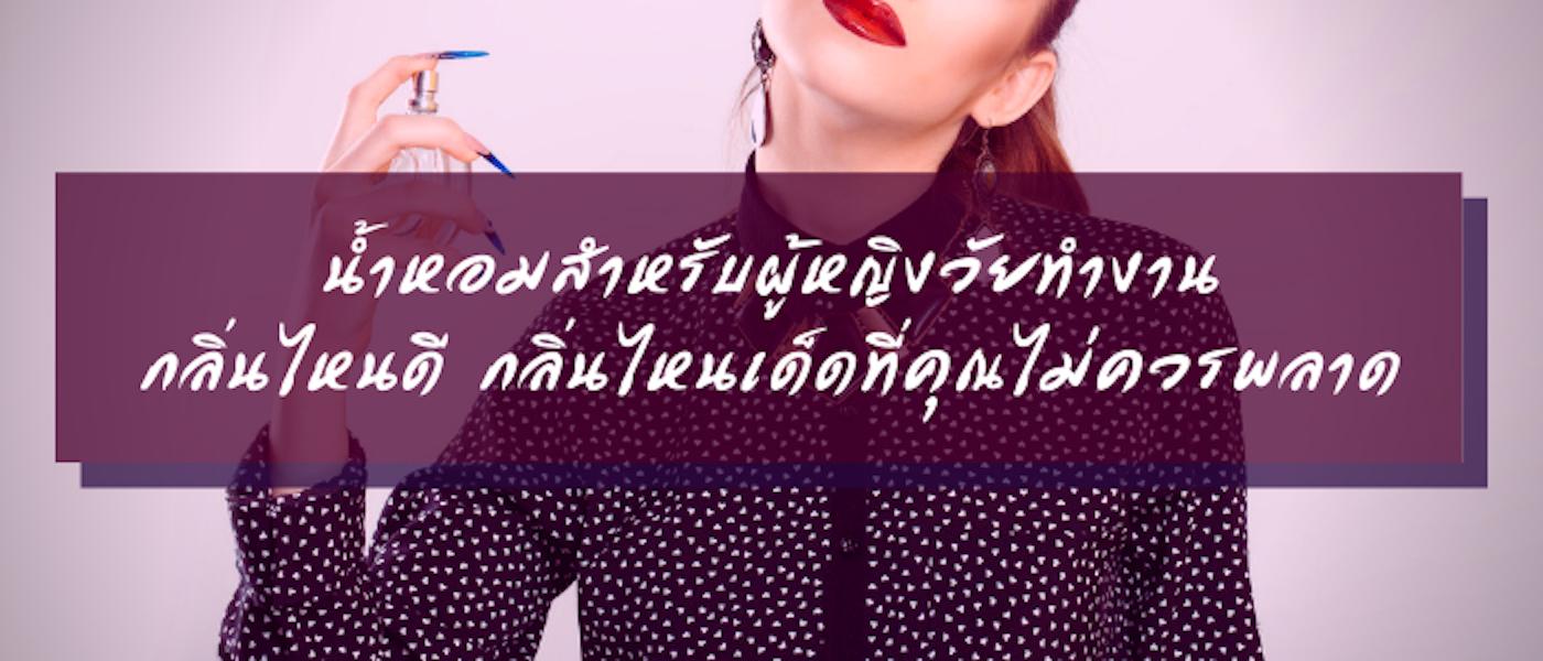 8 น้ำหอมสำหรับผู้หญิงวัยทำงาน กลิ่นไหนดี กลิ่นไหนเด็ดที่คุณไม่ควรพลาด